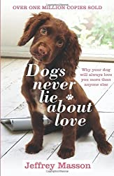 Dogs Never Lie About Love: Why Your Dog Will Always Love You More Than Anyone Else: Reflections on the Emotional World of Dogs by Masson, Jeffrey (1998) Paperback