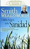 Smith Wigglesworth Habla Acerca de la Sanidad, Smith Wigglesworth, 160374021X