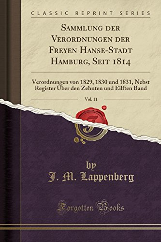 Sammlung Der Verordnungen Der Freyen Hanse-Stadt Hamburg, Seit 1814, Vol. 11: Verordnungen Von 1829, 1830 Und 1831, Nebst Register Über Den Zehnten Und Eilften Band (Classic Reprint) (German Edition) by Forgotten Books