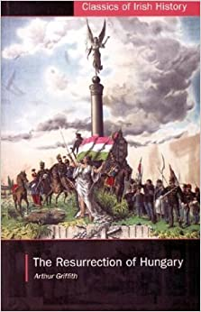 Book The Resurrection of Hungary: A Parallel for Ireland (Classics of Irish History) by Arthur Griffith (2003-07-15)