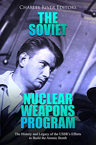 The Soviet Nuclear Weapons Program: The History and Legacy of the USSR
