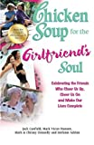 Chicken Soup for the Girlfriend's Soul: Celebrating the Friends Who Cheer Us Up, Cheer Us On and Make Our Lives Complete (Chicken Soup for the Soul)