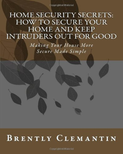 Home Security Secrets: How To Secure Your Home And Keep Intruders Out For Good: Making Your House More Secure Made Simple