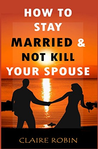 How to Stay Married & Not Kill Your Spouse: Powerful Ways to Deal with Difficult Spouse, Cultivate Happiness in an Unhappy Marriage, & Boost Intimacy
