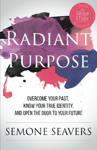 Radiant Purpose: Overcome Your Past, Know Your True Identity, and Open the Door to Your Future