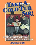 Take a Cold Tub, Sir! : The Story of the 'Boy's Own Paper', Cox, Jack, 0718825055
