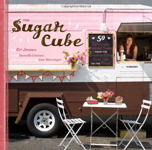 The Sugar Cube: 50 Deliciously Twisted Treats from the Sweetest Little Food Cart on the Planet by Kir Jensen