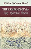 The Campaign Of 1815 : Ligny, Quatre-Bras, Waterloo, Morris, William O'Connor, 1402192622