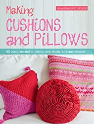 Making Cushions and Pillows: 60 Cushions and Pillows to Sew, Stitch, Knit and Crochet