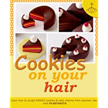 Cookies on your hair: Learn how to sculpt polymer clay cookies & cake charms (Polymer clay KAWAII charms Book 2)