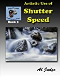 Artistic Use of Shutter Speed: An Illustrated Guide Book (Finely Focused Photography Books) (Volume 5)