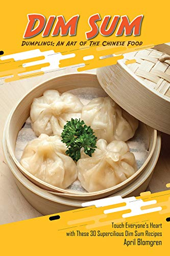 Dim Sum Dumplings: An Art of The Chinese Food: Touch Everyone's Heart with These 30 Supercilious Dim Sum Recipes ()