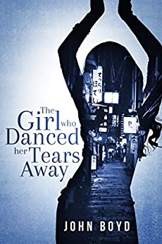 The Girl Who Danced Her Tears Away: A suspense thriller set in Japan (Book 1) by [Boyd, John]