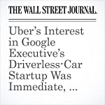 Uber's Interest in Google Executive's Driverless-Car Startup Was Immediate, Lawyers Say | Jack Nicas