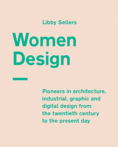 Women Design: Pioneers in architecture, industrial, graphic and digital design from the twentieth century to the present