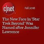The New Face in 'Star Trek Beyond' Was Named after Jennifer Lawrence | Richard Trenholm