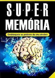 Memória: Super Memória (Desbloqueie os Poderes do Seu Cérebro em Tempo Recorde): - Memorização, Técnicas de Me
