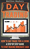 Day Trading: How To Day Trade For A Living - A Step By Step Guide To Start Making Immediate Cash (Day Trading, Day Trading For Beginner's, Day Trading Strategies Book 4)