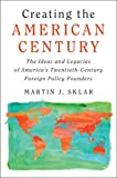 img - for Creating the American Century: The Ideas and Legacies of America's Twentieth-Century Foreign Policy Founders book / textbook / text book