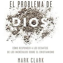 El problema de Dios: Cómo responder a los desafíos de los incrédulos sobre el cristianismo (Spanish Edition)