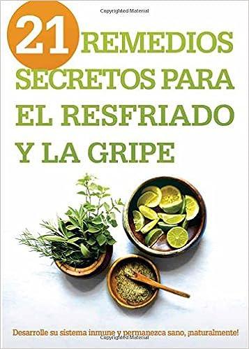 21 Remedios Secretos Para El Resfriado y La Gripe: Desarrolle Su Sistema Inmune y Permanezca Sano, Naturalmente!: Amazon.es: Siloam Editors: Libros