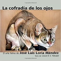 La Cofradia de Los Ojos: El Arte Felino de Jose Luis Loria Mendez: Amazon.es: Jose Luis Loria Mendez, Louis E. V. Nevaer: Libros