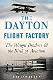 The Dayton Flight Factory: The Wright Brothers & the Birth of Aviation