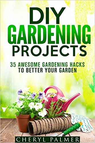 DIY Gardening Projects: 35 Awesome Gardening Hacks to Better Your Garden (Landscaping & Homesteading)