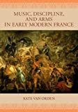 img - for Music, Discipline, and Arms in Early Modern France by Kate van Orden (2005-09-01) book / textbook / text book