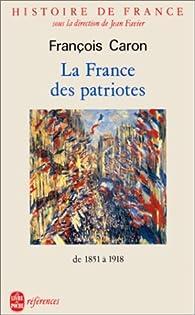 Histoire de France : La France des patriotes de 1851 à 1918 par François Caron