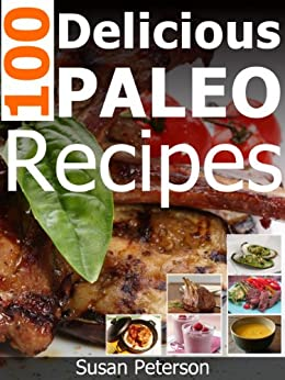 100 Delicious Paleo Recipes - Simple and Easy Paleo Recipes (Quick and Easy Paleo Recipes Book 11) by [Peterson, Susan]