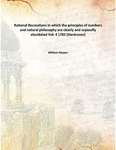 Rational Recreations In which the principles of numbers and natural philosophy are clearly and copioufly elucidated Vol: 4 1782 [Hardcover] PDF