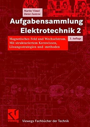 Aufgabensammlung Elektrotechnik 2  Magnetisches Feld Und Wechselstrom. Mit Strukturiertem Kernwissen Lösungsstrategien Und  Methoden  Viewegs Fachbücher Der Technik