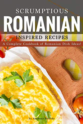 Scrumptious Romanian Inspired Recipes: A CompleteCookbook of Romanian Dish Ideas! by Anthony Boundy