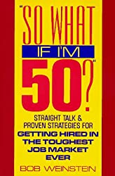 So What If I'm 50?: Straight Talk and Proven Strategies for Getting Hired in the Toughest Job Market Ever