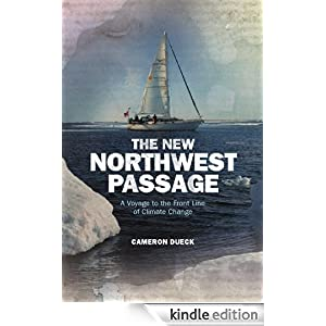 The New Northwest Passage: A Voyage to the Front Line of Climate Change Cameron Dueck and CA