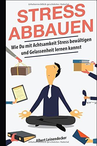 Stress abbauen - Wie Du mit Achtsamkeit Stress bewältigen und Gelassenheit lernen kannst