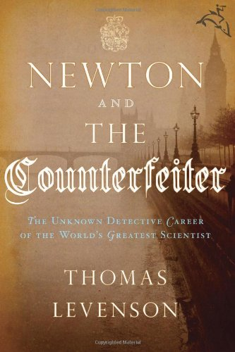 Download Newton and the Counterfeiter: The Unknown Detective Career of the World's Greatest Scientist PDF