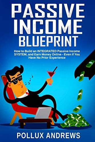 Passive Income Blueprint: How to Build an INTEGRATED Passive Income SYSTEM, and Earn Money Online - Even if You Have No Prior ()