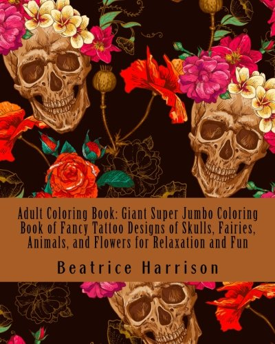 (Adult Coloring Book: Giant Super Jumbo Coloring Book of Fancy Tattoo Designs of Skulls, Fairies, Animals, and Flowers for Relaxation and Fun (Adult Coloring Books))