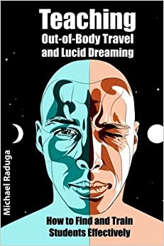 Teaching Out-of-Body Travel and Lucid Dreaming: How to Find and Train Students Effectively by Michael Raduga (2014-07-21)