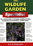 The Wildlife Garden Specialist: The Essential Guide to Designing, Building, Planting, Developing and Maintaining a Wildlife Garden (Specialist Series)