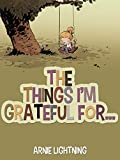 The Things I'm Grateful For: Cute Short Stories for Kids About Being Thankful and Grateful (Gratitude Series Book 1)