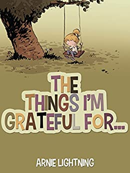 The Things I'm Grateful For: Cute Short Stories for Kids About Being Thankful and Grateful (Gratitude Series Book 1) by [Lightning, Arnie]