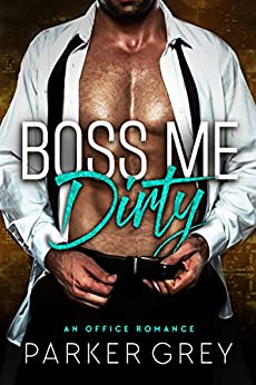 Boss Me Dirty: An Office Romance by [Grey, Parker]