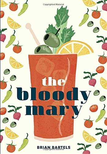 The Bloody Mary: The Lore and Legend of a Cocktail Classic, with Recipes for Brunch and Beyond by Brian Bartels