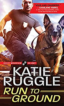 Run to Ground (Rocky Mountain K9 Unit Book 1) by [Ruggle, Katie]