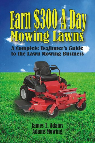 (Earn $300 A Day Mowing Lawns: A Complete Beginner's Guide to the Lawn Mowing Business)
