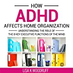 How ADHD Affects Home Organization: Understanding the Role of the 8 Key Executive Functions of the Mind | Lisa Woodruff