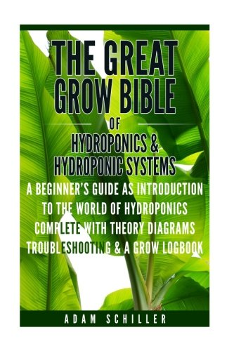 The Great Grow Bible of Hydroponics & Hydroponic Systems: A Beginner's Guide as Introduction To The World of Hydroponics (Complete with Theory, Diagrams, Troubleshooting & Grow Logbook)